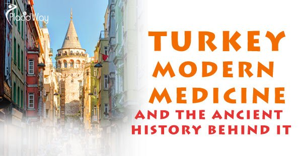 Turkey, Modern Medicine and the Ancient History Behind It - PlacidWay