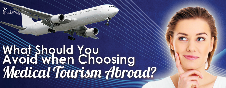 Things to Avoid when Choosing Medical Tourism Abroad