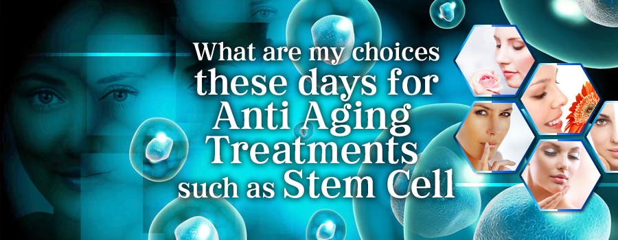What are my choices these days for Anti Aging Treatments such as Stem Cell