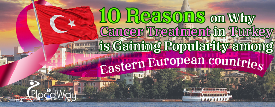 10 Reasons on Why Cancer Treatment in Turkey is Gaining Popularity among Eastern European Countries