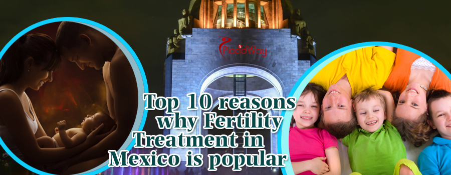 Top 10 reasons why fertility treatment in Mexico is popular