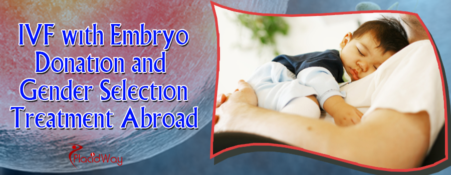 IVF with Embryo Donation and Gender Selection Treatment Abroad