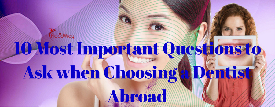 10 Most Important Questions to Ask when Choosing a Dentist Abroad