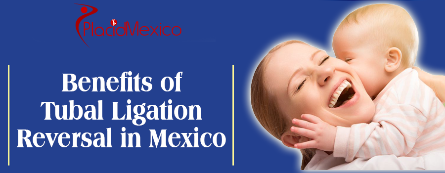 Benefits of Tubal Ligation Reversal in Mexicali Mexico