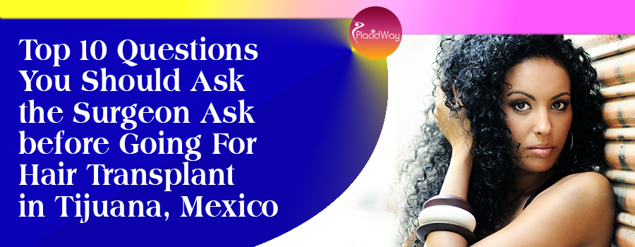 Top 10 Questions You Should the Surgeon Ask before Going For Hair Transplant in Tijuana, Mexico
