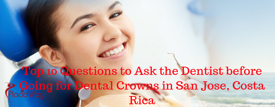 Top 10 Questions to Ask the Dentist before Going for Dental Crowns in San Jose, Costa Rica